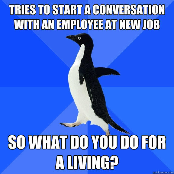 Tries to start a conversation with an employee at new job so what do you do for a living? - Tries to start a conversation with an employee at new job so what do you do for a living?  Socially Awkward Penguin