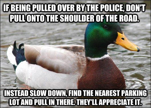 If being pulled over by the police, don't pull onto the shoulder of the road. instead slow down, find the nearest parking lot and pull in there. they'll appreciate it. - If being pulled over by the police, don't pull onto the shoulder of the road. instead slow down, find the nearest parking lot and pull in there. they'll appreciate it.  Actual Advice Mallard