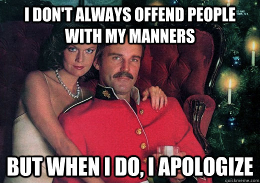 I don't always offend people with my manners But when I do, I apologize - I don't always offend people with my manners But when I do, I apologize  The Most Interesting Canadian in the World