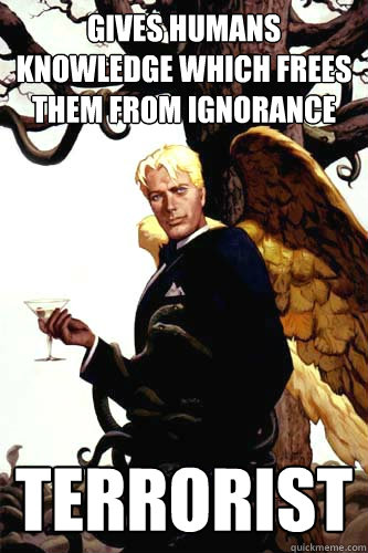 gives humans knowledge which frees them from ignorance terrorist  Good Guy Lucifer