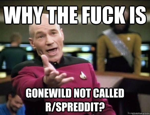 Why the fuck is gonewild not called r/spreddit? - Why the fuck is gonewild not called r/spreddit?  Annoyed Picard HD
