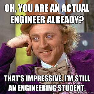 Oh, You are an actual engineer already? that's Impressive. I'm still an engineering student. - Oh, You are an actual engineer already? that's Impressive. I'm still an engineering student.  Condescending Wonka