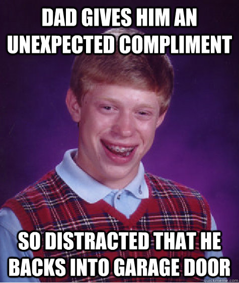 Dad gives him an unexpected compliment so distracted that he backs into garage door - Dad gives him an unexpected compliment so distracted that he backs into garage door  Bad Luck Brian