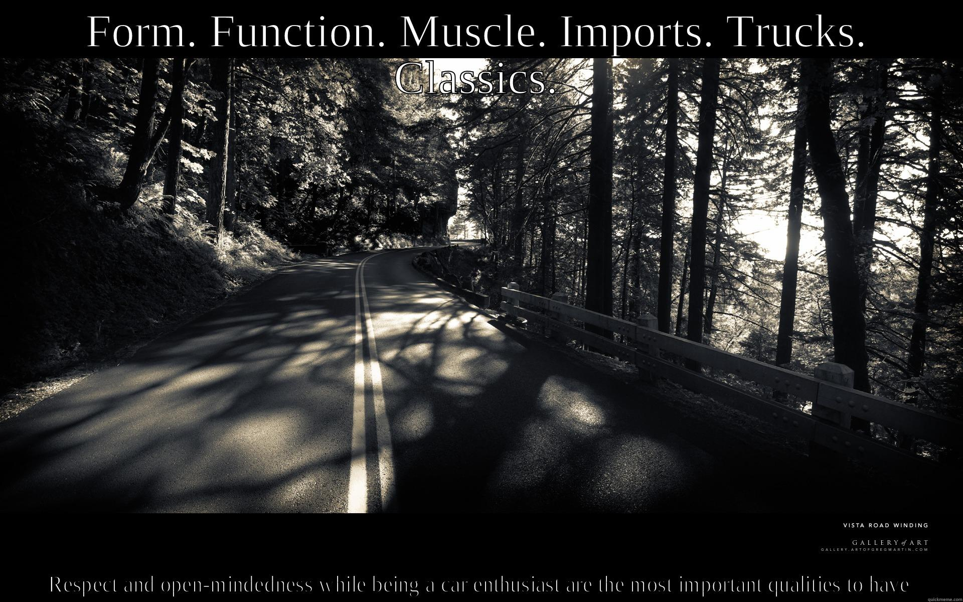 FORM. FUNCTION. MUSCLE. IMPORTS. TRUCKS. CLASSICS. RESPECT AND OPEN-MINDEDNESS WHILE BEING A CAR ENTHUSIAST ARE THE MOST IMPORTANT QUALITIES TO HAVE Misc