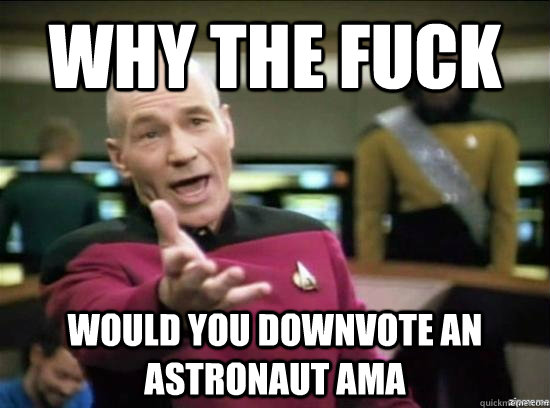 Why the fuck would you downvote an astronaut ama - Why the fuck would you downvote an astronaut ama  Annoyed Picard HD