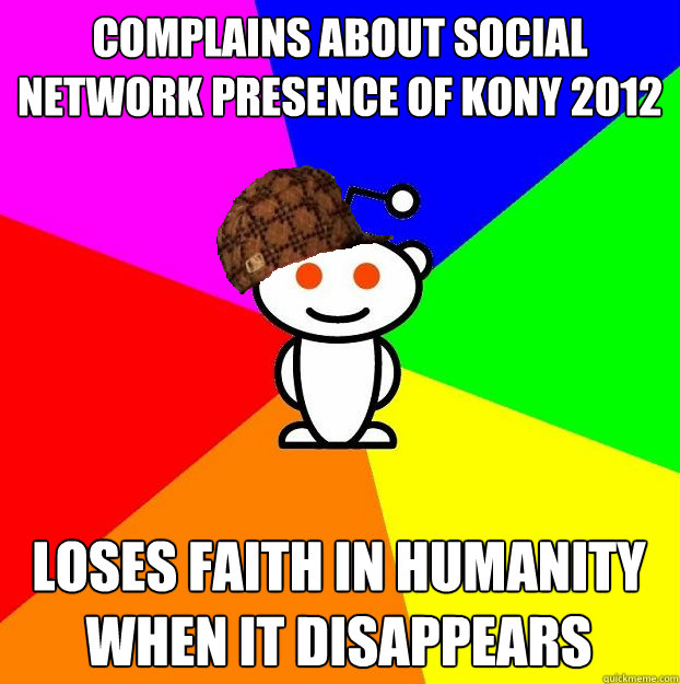 Complains about social network presence of kony 2012 Loses faith in humanity when it disappears - Complains about social network presence of kony 2012 Loses faith in humanity when it disappears  Scumbag Redditor