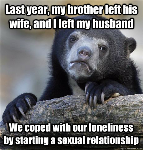 Last year, my brother left his wife, and I left my husband We coped with our loneliness by starting a sexual relationship - Last year, my brother left his wife, and I left my husband We coped with our loneliness by starting a sexual relationship  Confession Bear