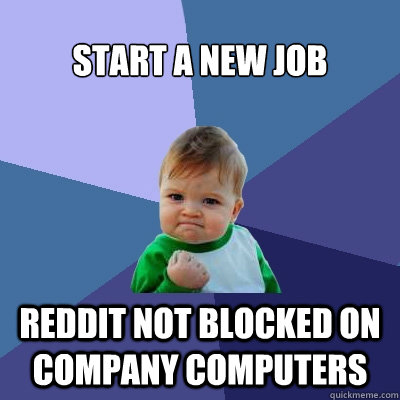 Start a new job Reddit not blocked on company computers - Start a new job Reddit not blocked on company computers  Success Kid