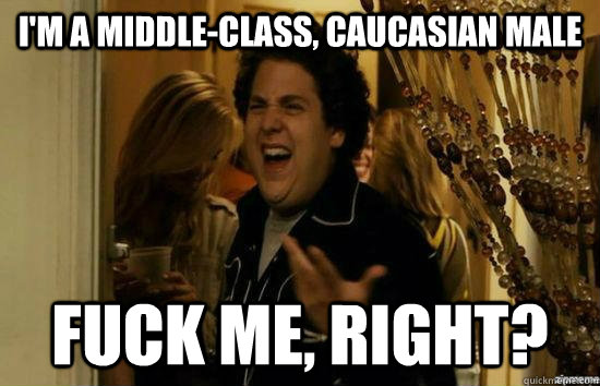 I'm a middle-class, Caucasian male Fuck me, right? - I'm a middle-class, Caucasian male Fuck me, right?  Misc