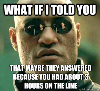 What if I told you That maybe they answered because you had about 3 hours on the line - What if I told you That maybe they answered because you had about 3 hours on the line  What if I told you