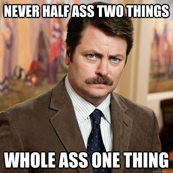 Never half ass two things Whole ass one thing