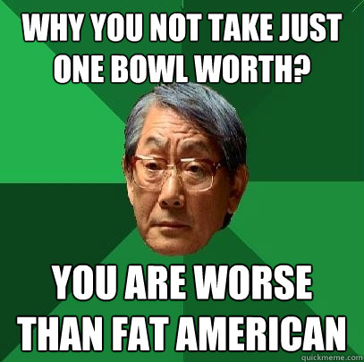 Why you not take just one bowl worth? You are worse than fat American  High Expectations Asian Father