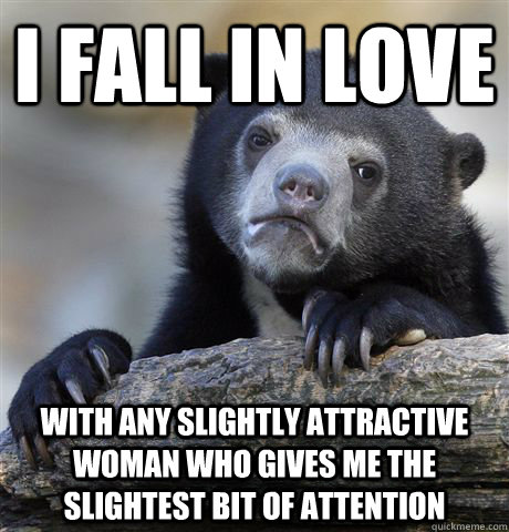 I fall in love with any slightly attractive woman who gives me the slightest bit of attention - I fall in love with any slightly attractive woman who gives me the slightest bit of attention  Confession Bear