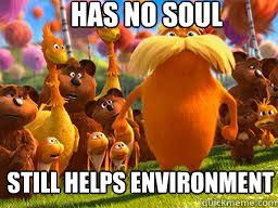 Has no soul Still helps environment  - Has no soul Still helps environment   GG Ginger Lorax