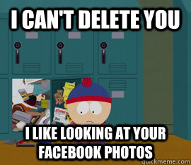 I can't delete you I like looking at your facebook photos  Hoarding stan