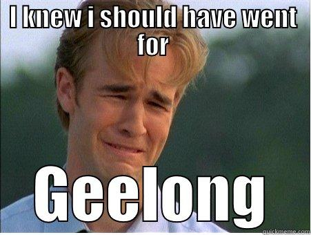 I KNEW I SHOULD HAVE WENT FOR GEELONG 1990s Problems