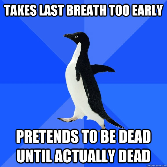 Takes last breath too early pretends to be dead until actually dead - Takes last breath too early pretends to be dead until actually dead  Socially Awkward Penguin