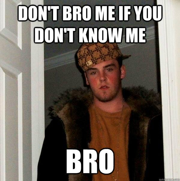 don't bro me if you don't know me bro - don't bro me if you don't know me bro  Scumbag Steve