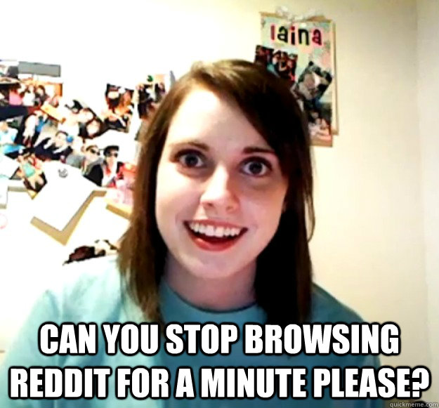 can you stop browsing reddit for a minute please? -  can you stop browsing reddit for a minute please?  Overly Attached Girlfriend