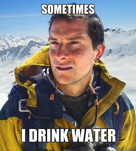 Sometimes I drink water - Sometimes I drink water  Bear Grylls