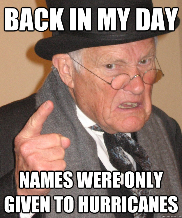 back in my day names were only given to hurricanes - back in my day names were only given to hurricanes  back in my day