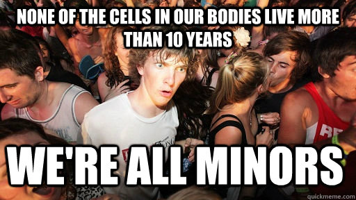 none of the cells in our bodies live more than 10 years we're ALL minors - none of the cells in our bodies live more than 10 years we're ALL minors  Sudden Clarity Clarence