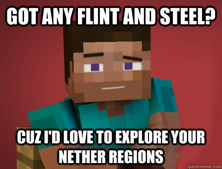 Got any flint and steel? Cuz I'd love to explore your nether regions