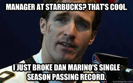 Manager at Starbucks? That's cool. I just broke Dan Marino's single season passing record. - Manager at Starbucks? That's cool. I just broke Dan Marino's single season passing record.  Drew Brees High School Reunion
