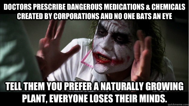 Doctors prescribe dangerous medications & chemicals created by corporations and no one bats an eye Tell them you prefer a naturally growing plant, everyone loses their minds. - Doctors prescribe dangerous medications & chemicals created by corporations and no one bats an eye Tell them you prefer a naturally growing plant, everyone loses their minds.  Joker Mind Loss