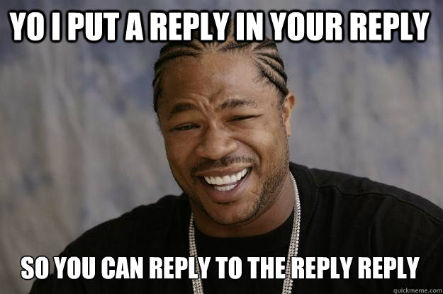 Yo i put a reply in your reply So you can reply to the reply reply