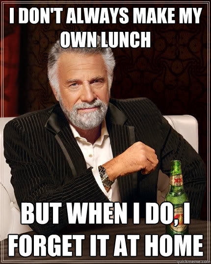 I don't always make my own lunch But when I do, I forget it at home - I don't always make my own lunch But when I do, I forget it at home  The Most Interesting Man In The World