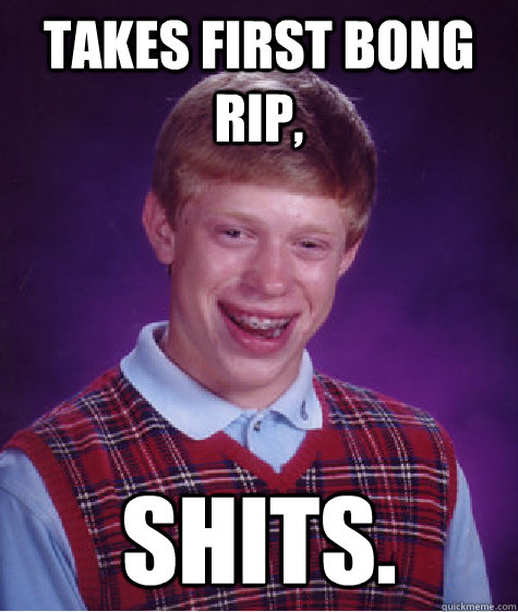 Takes first bong rip, Shits. - Takes first bong rip, Shits.  Bad Luck Brian