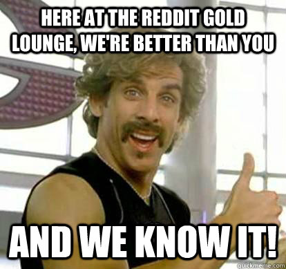 Here at the Reddit GOld Lounge, we're better than you and we know it!