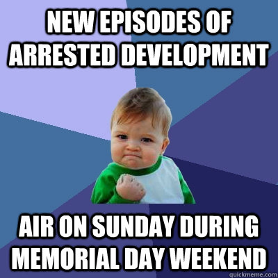 new episodes of arrested development air on sunday during memorial day weekend - new episodes of arrested development air on sunday during memorial day weekend  Success Kid