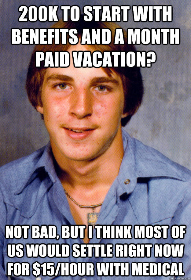 200K to start with benefits and a month paid vacation? not bad, but i think most of us would settle right now for $15/hour with medical  Old Economy Steven