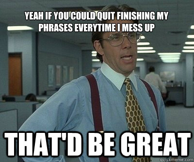 That'd be great yeah if you could quit finishing my phrases everytime i mess up  Office Space work this weekend