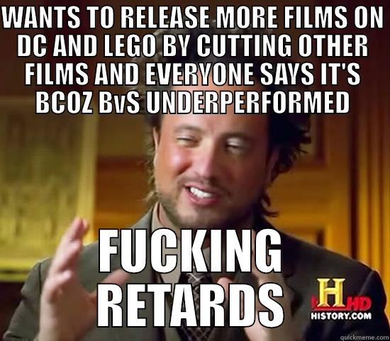 WANTS TO RELEASE MORE FILMS ON DC AND LEGO BY CUTTING OTHER FILMS AND EVERYONE SAYS IT'S BCOZ BVS UNDERPERFORMED FUCKING RETARDS Ancient Aliens