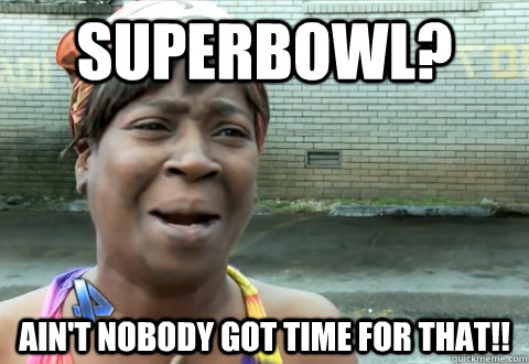 Superbowl? Ain't nobody got time for that!! - Superbowl? Ain't nobody got time for that!!  aint nobody got time