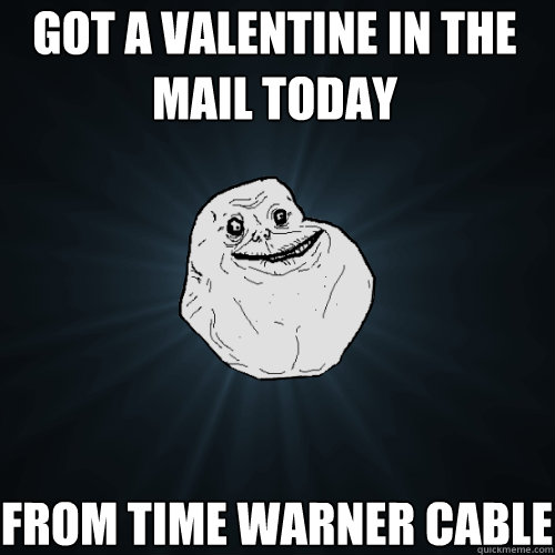 got a valentine in the mail today From time warner cable - got a valentine in the mail today From time warner cable  Forever Alone