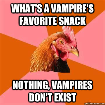 what's a vampire's favorite snack nothing, vampires don't exist