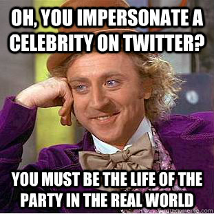 Oh, you impersonate a celebrity on twitter? You must be the life of the party in the real world - Oh, you impersonate a celebrity on twitter? You must be the life of the party in the real world  Condescending Wonka