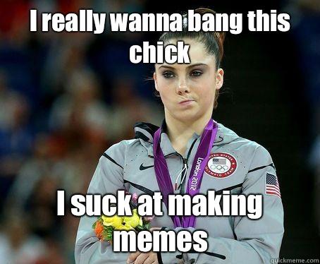 I really wanna bang this chick I suck at making memes