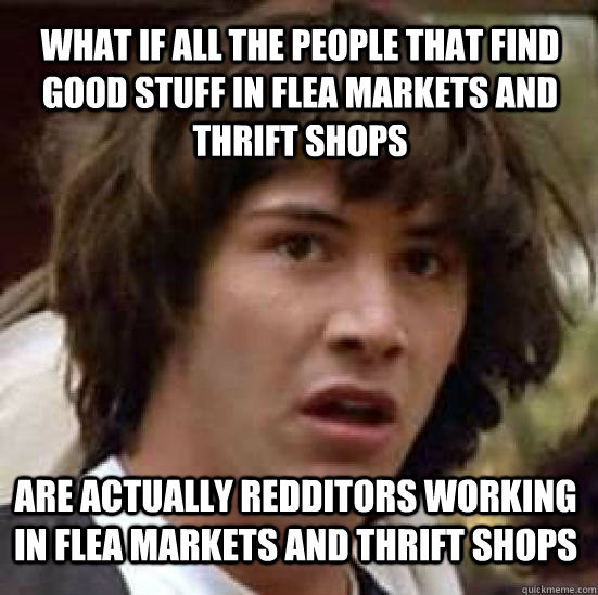 what if all the people that find good stuff in flea markets and thrift shops are actually redditors working in flea markets and thrift shops - what if all the people that find good stuff in flea markets and thrift shops are actually redditors working in flea markets and thrift shops  conspiracy keanu