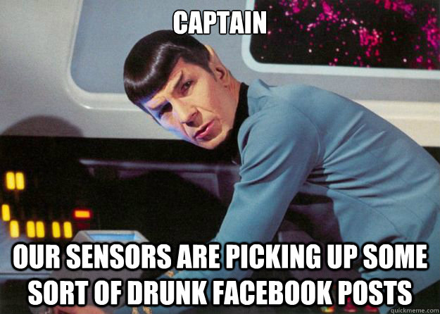 7bd5381a2f57272e6ebd43af7e5952fce4d58e6c2d11e2bde04592398ea0c347 captain our sensors are picking up some sort of drunk facebook