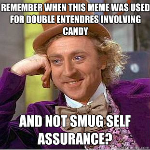 Remember when this meme was used for double entendres involving candy and not smug self assurance? - Remember when this meme was used for double entendres involving candy and not smug self assurance?  Creepy Wonka