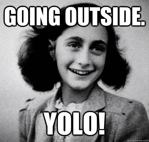 Going outside. YOLO!