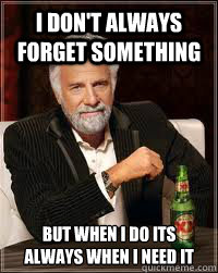 I don't always forget something but when i do its always when i need it