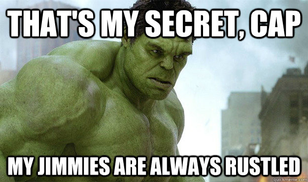That's my secret, cap my jimmies are always rustled