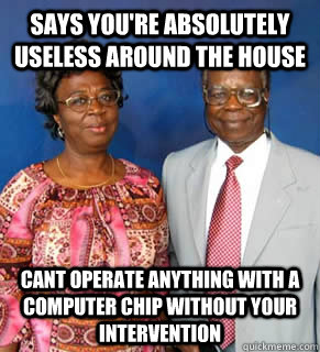 Says you're absolutely useless around the house cant operate anything with a computer chip without your intervention  African Parents