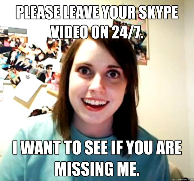 Please leave your SKYPE video on 24/7. I want to see if you are missing me. - Please leave your SKYPE video on 24/7. I want to see if you are missing me.  Overly Attached Girlfriend